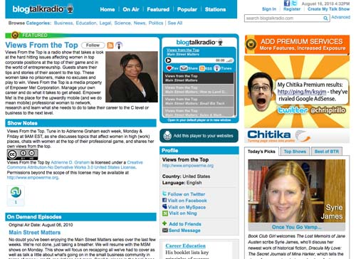 BlogTalkRadio (www.blogtalkradio.com/viewsfromthetop): I host Views From the Top Mondays & Fridays at 9AM EST. BlogTalk Radio allows me to reach a global audience at all times with the live and podcast versions of my show. My show was recognized as a Top Heavy Hitter Show for Small Business in March 2010. I love the fact that people can listen live or on demand and can interact with me and my guests via phone or chat room. I can dial in from anywhere and I don't need expensive radio broadcasting equipment. The shows are archived on the site and available on iTunes. It's low cost and you have the freedom to create your own shows. The only dislike is the restrictions on advertising options.