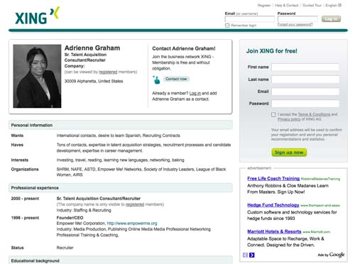 Xing (www.xing.com/profile/Adrienne_Graham): Xing is similar to Viadeo except that it originated in Germany. There are a  lot of Eastern European and Middle Eastern users. Again, I love that I can reach out internationally and connect with people. My dislike is the groups are limited and I have to translate some of the messages at times.