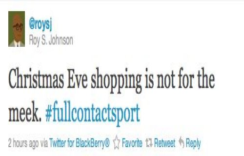 """Christmas Eve shopping is not for the meek. #fullcontactsport"" - Roy S. Johnson (@roysj)"