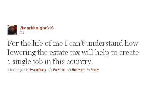 """""""For the life of me I can't understand how lowering the estate tax will help to create 1 single job in this country"""" —CJ (@darkknight316)"""