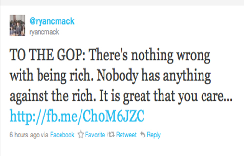 """""""TO THE GOP: There's nothing wrong with being rich. Nobody has anything against the rich. It is great that you care so much about them as we ALL care about the rich in this country. However, you shouldn't care MORE about the rich than you care about the rest of the whole d@mn country! It is just as wrong to take from the rich to give to the poor, as it is to take from the poor and give to the rich. Everyone has value!"""" —Ryan Mack (@ryancmack)"""
