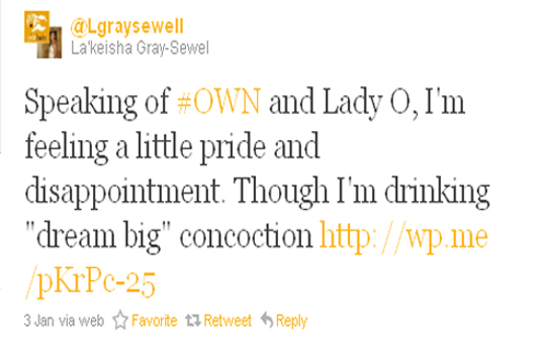 """Speaking of #OWN and Lady O, I'm feeling a little pride and disappointment. Though I'm drinking 'dream big' concoction http://wp.me/pKrPc-25"" La'keisha Gray-Sewel (@Lgraysewell)"