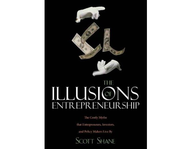 The Illusions of Entrepreneurship: The Costly Myths That Entrepreneurs, Investors and Policy Makers Live By by Scott A. Shane