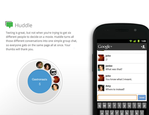 HUDDLE  Huddle is a group texting function that allows groups of people to send and receive group texts. It functions similarly to Beluga with no limit to the number of people that can participate.  	Also, mobile apps for the iPhone and Android are available on Google Plus.  Let us know what you think about Google Plus and how you plan to use this latest network.