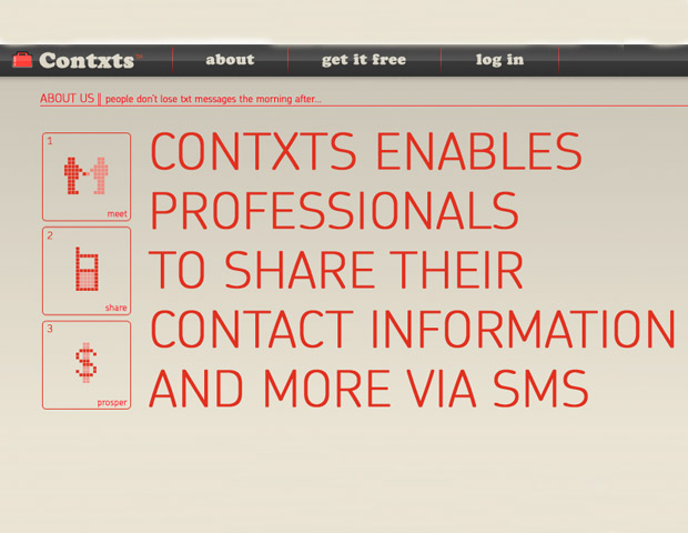 Contxts is a mobile SMS business card app that allows you to text or email your business credentials. Contxts works without requiring the person you are connecting with to have the app downloaded so you can share regardless of the mobile device or the platform.