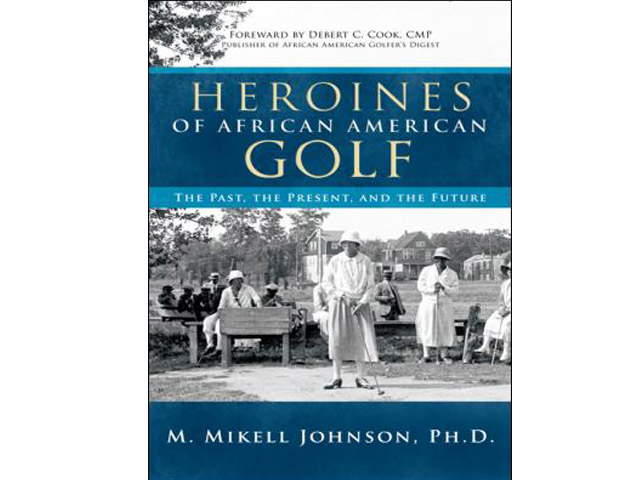 Heroines of African American Golf: The Past, the Present and the Future by M. Mikell Johnson