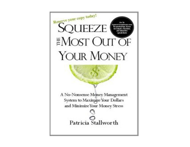 Squeeze The Most Out of Your Money: A No-Nonsense Money Management System to Maximize Your Dollars and Minimize Your Stress by Patricia Stallworth