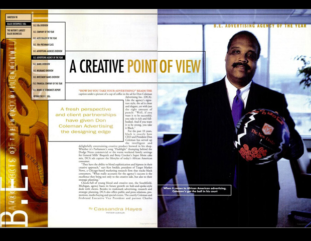 """As the 1998 Advertising Agency of the Year, Don Coleman Advertising was identified as an agency with the ability to meld innovative creative product with novel business strategy, leading  the next generation of black advertising firms. That assertion proved prescient as DCA morphed into GlobalHue, a revolutionary firm that grew to become the nation's largest multicultural ad agency. Over the past decade, founder Don Coleman expanded the firm's rep by using a small collection of businesses targeting the """"total market,"""" including African Americans, Latinos, Asians, and young professionals. As such, Coleman is the only CEO to receive the BE Advertising Agency of the Year recognition two other times - 2003 and 2010."""