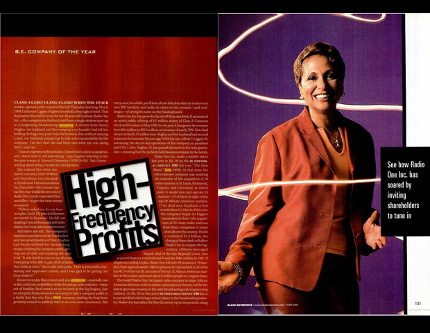 Cathy Hughes transformed Radio One Inc. into a multimedia empire through the acquisition of more than 70 radio stations and a host of media properties. Named BE Industrial/Service Company of the Year in 2000, Radio One became the largest black radio company after Chairman Hughes and her son, President & CEO Alfred C. Liggins III completed an IPO that placed it on the NASDAQ with a market value of $1.4 billion. By 2004, Radio One's formed an alliance with Comcast to create another BE 100s company:  TV One L.L.C., the nation's largest black-owned cable television network.
